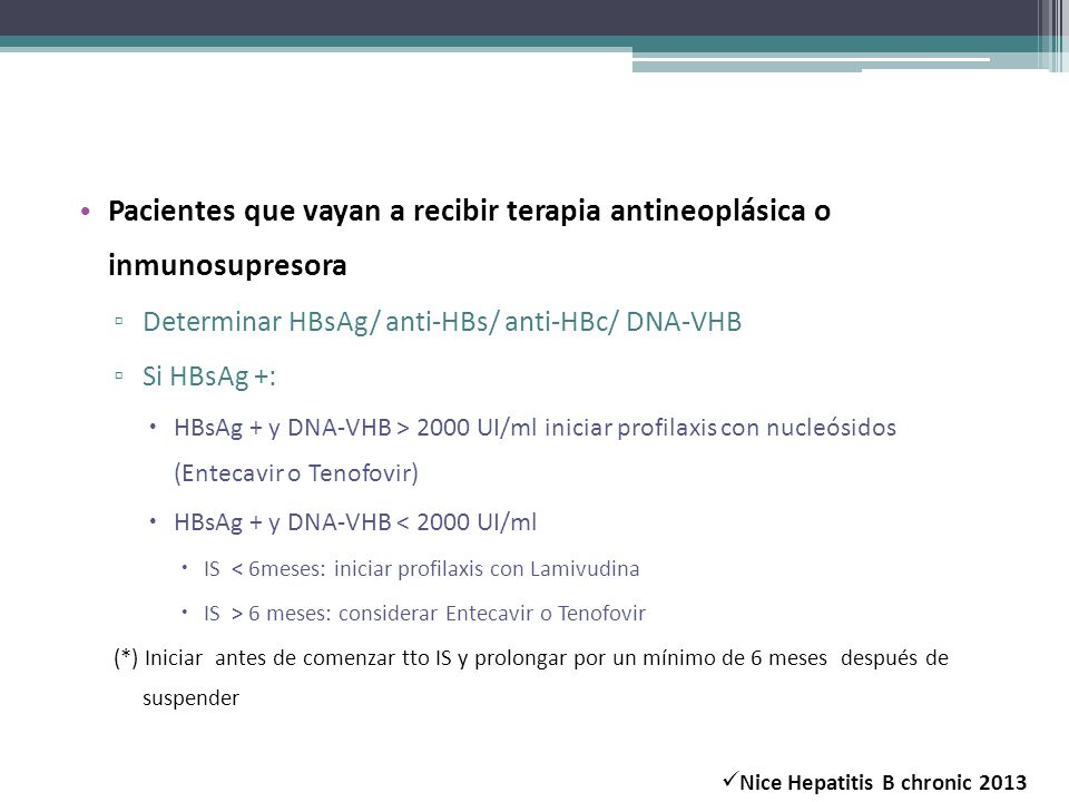 Pacientes que vayan a recibir terapia antineoplásica o inmunosupresora Determinar HBsAg/ anti-HBs/ anti-HBc/ DNA-VHB Si HBsAg +: HBsAg + y DNA-VHB > 2