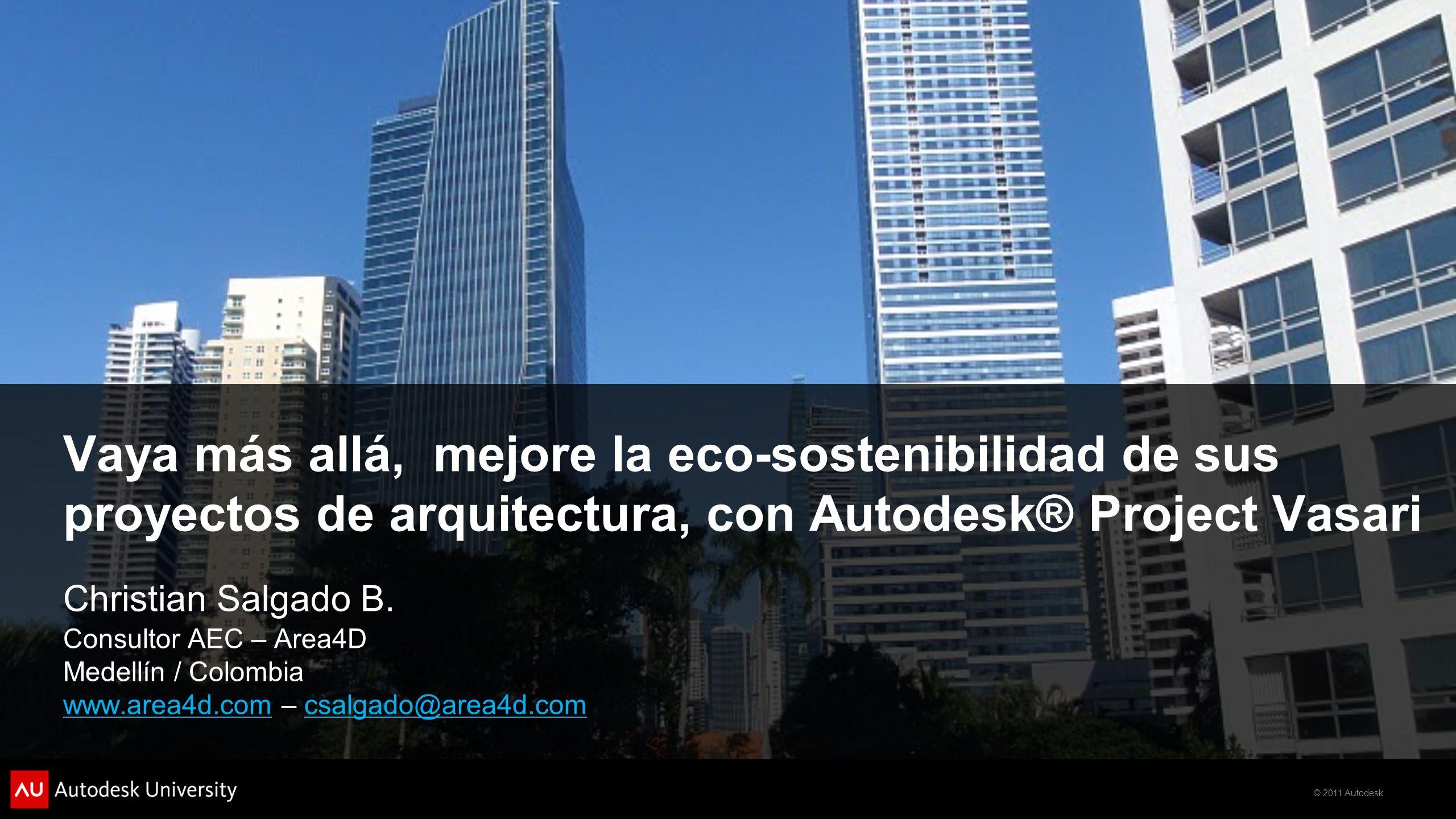 © 2011 Autodesk Vaya más allá, mejore la eco-sostenibilidad de sus proyectos de arquitectura, con Autodesk® Project Vasari Christian Salgado B. Consul