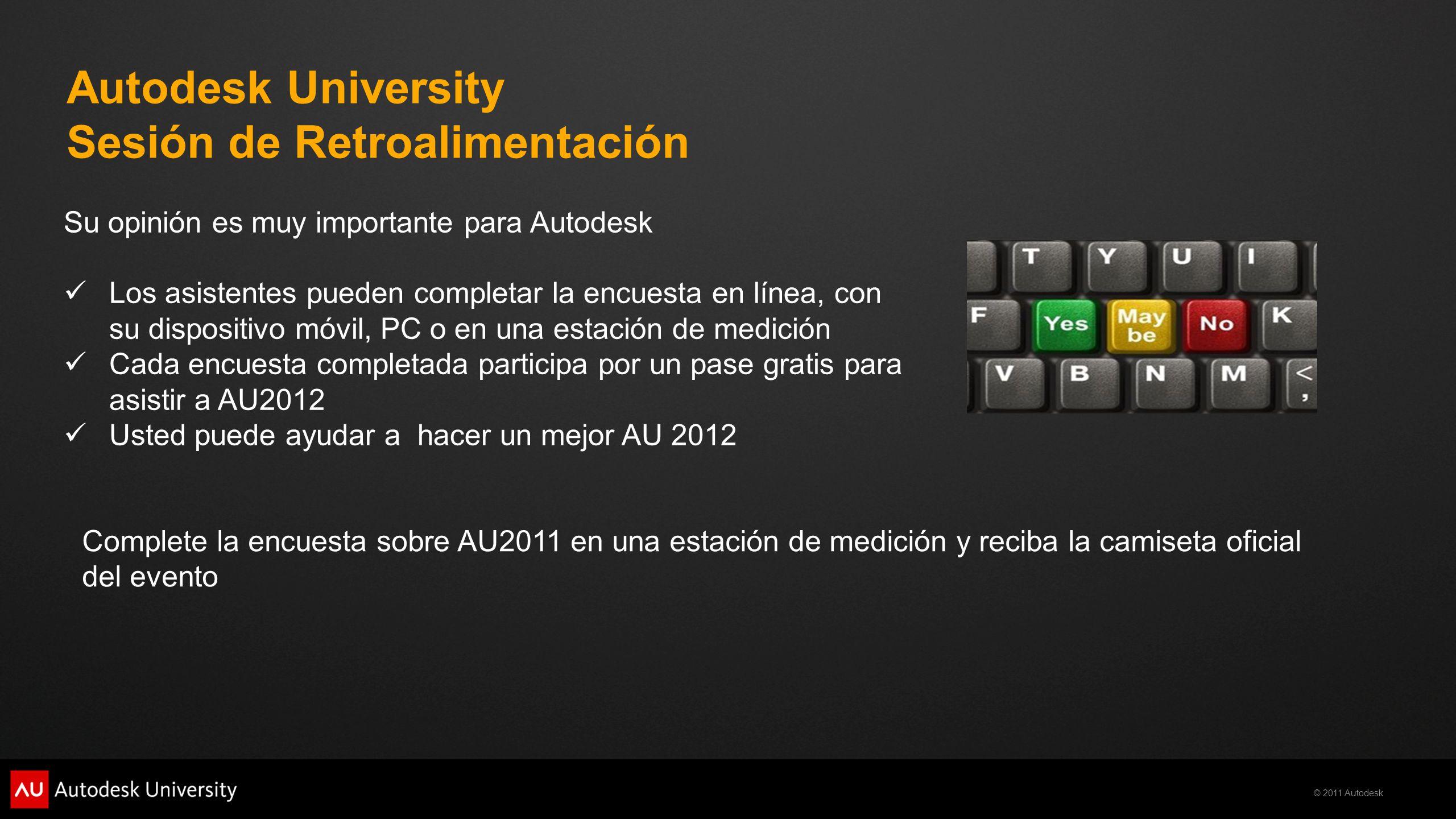 © 2011 Autodesk Autodesk University Sesión de Retroalimentación Su opinión es muy importante para Autodesk Los asistentes pueden completar la encuesta