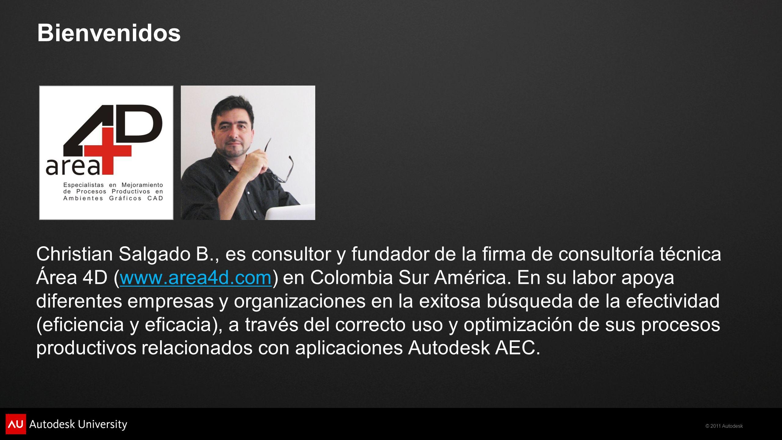 © 2011 Autodesk Bienvenidos Christian Salgado B., es consultor y fundador de la firma de consultoría técnica Área 4D (www.area4d.com) en Colombia Sur