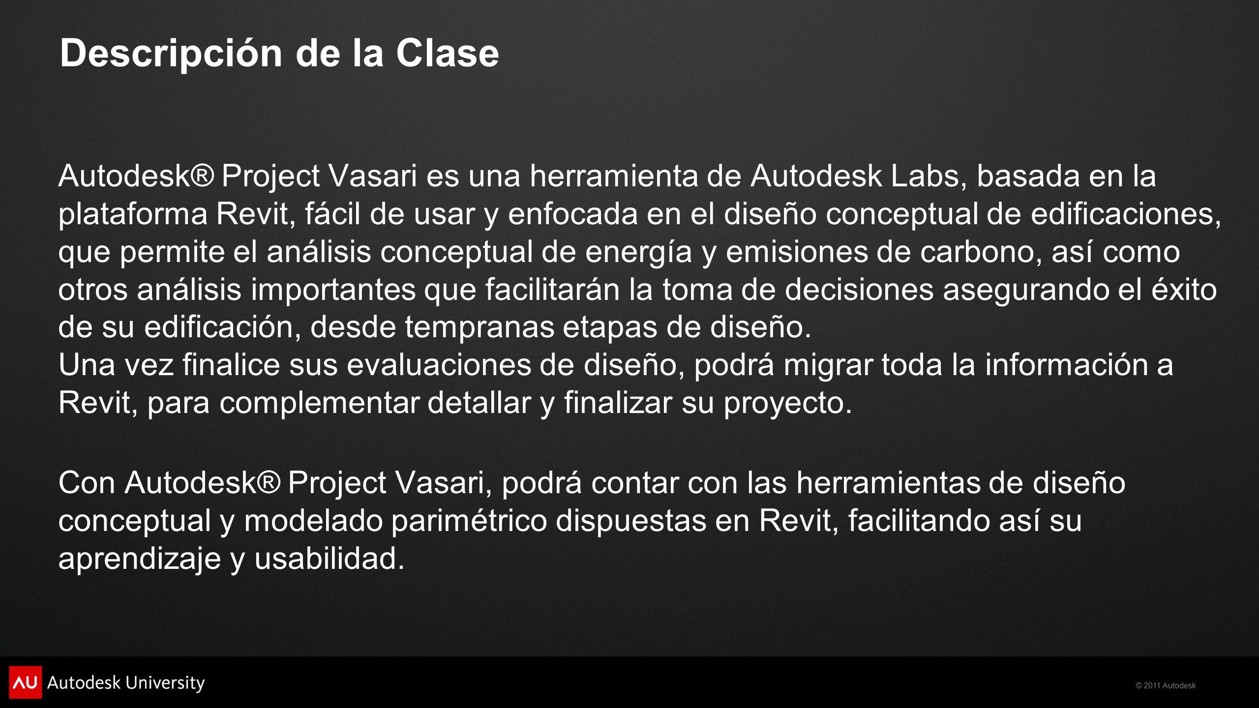 © 2011 Autodesk Descripción de la Clase Autodesk® Project Vasari es una herramienta de Autodesk Labs, basada en la plataforma Revit, fácil de usar y e