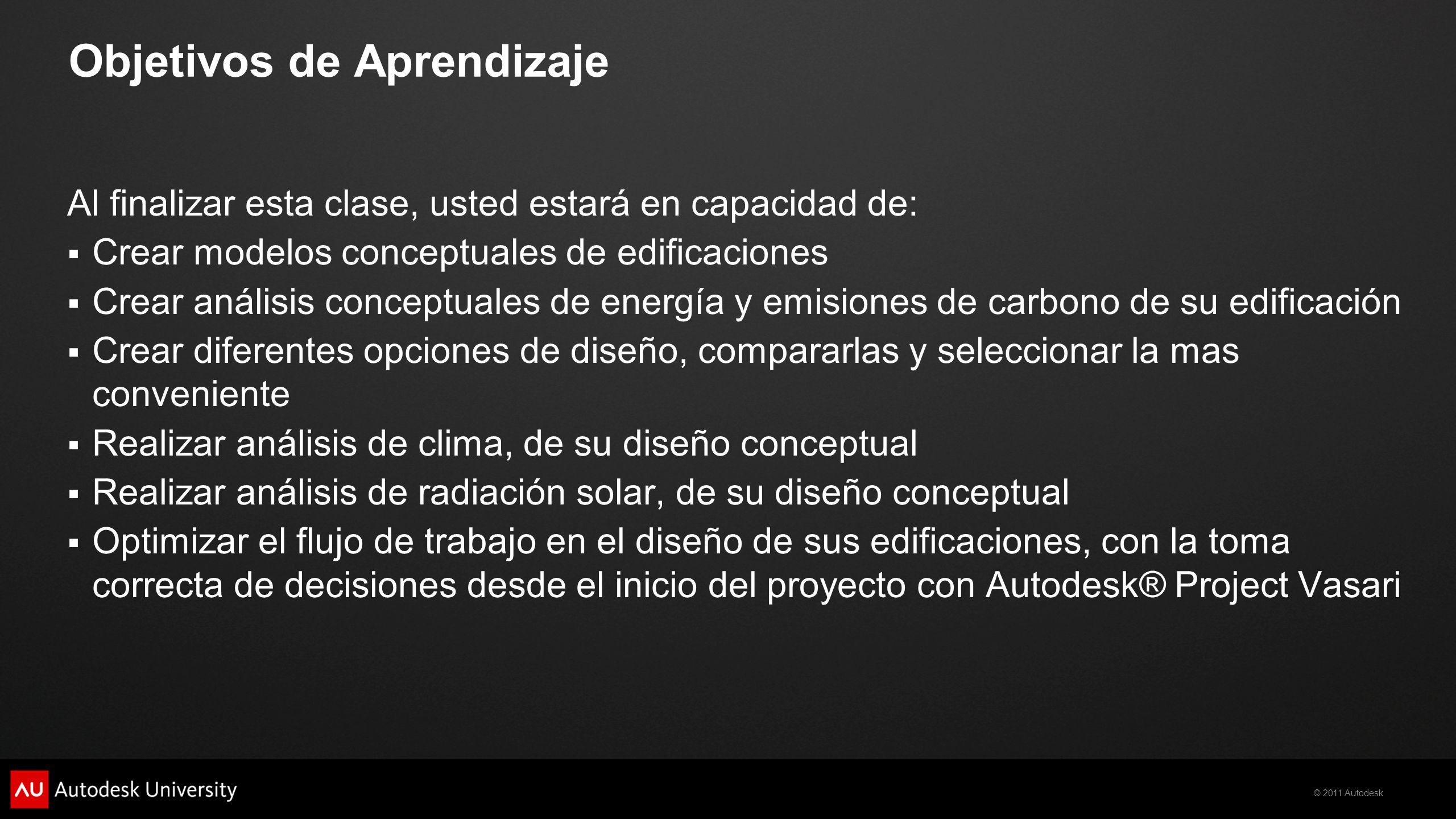 © 2011 Autodesk Objetivos de Aprendizaje Al finalizar esta clase, usted estará en capacidad de: Crear modelos conceptuales de edificaciones Crear anál