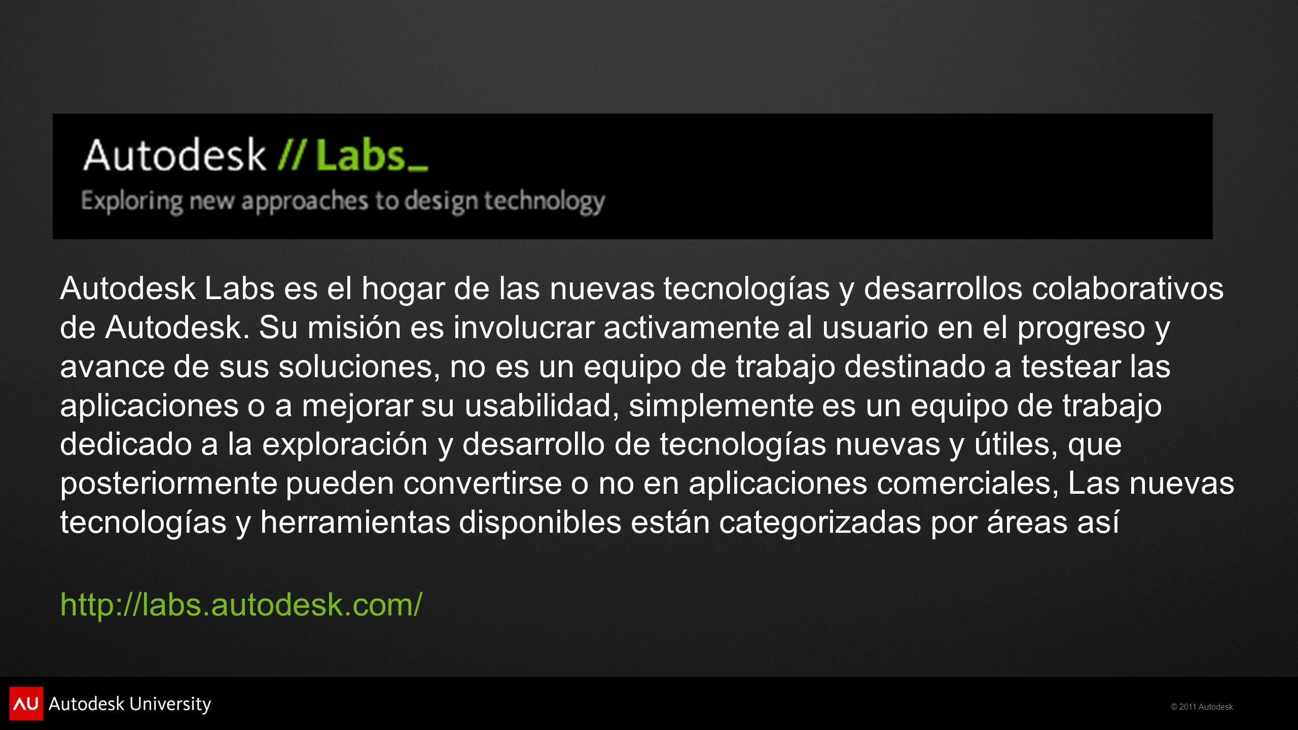 © 2011 Autodesk Autodesk Labs es el hogar de las nuevas tecnologías y desarrollos colaborativos de Autodesk. Su misión es involucrar activamente al us