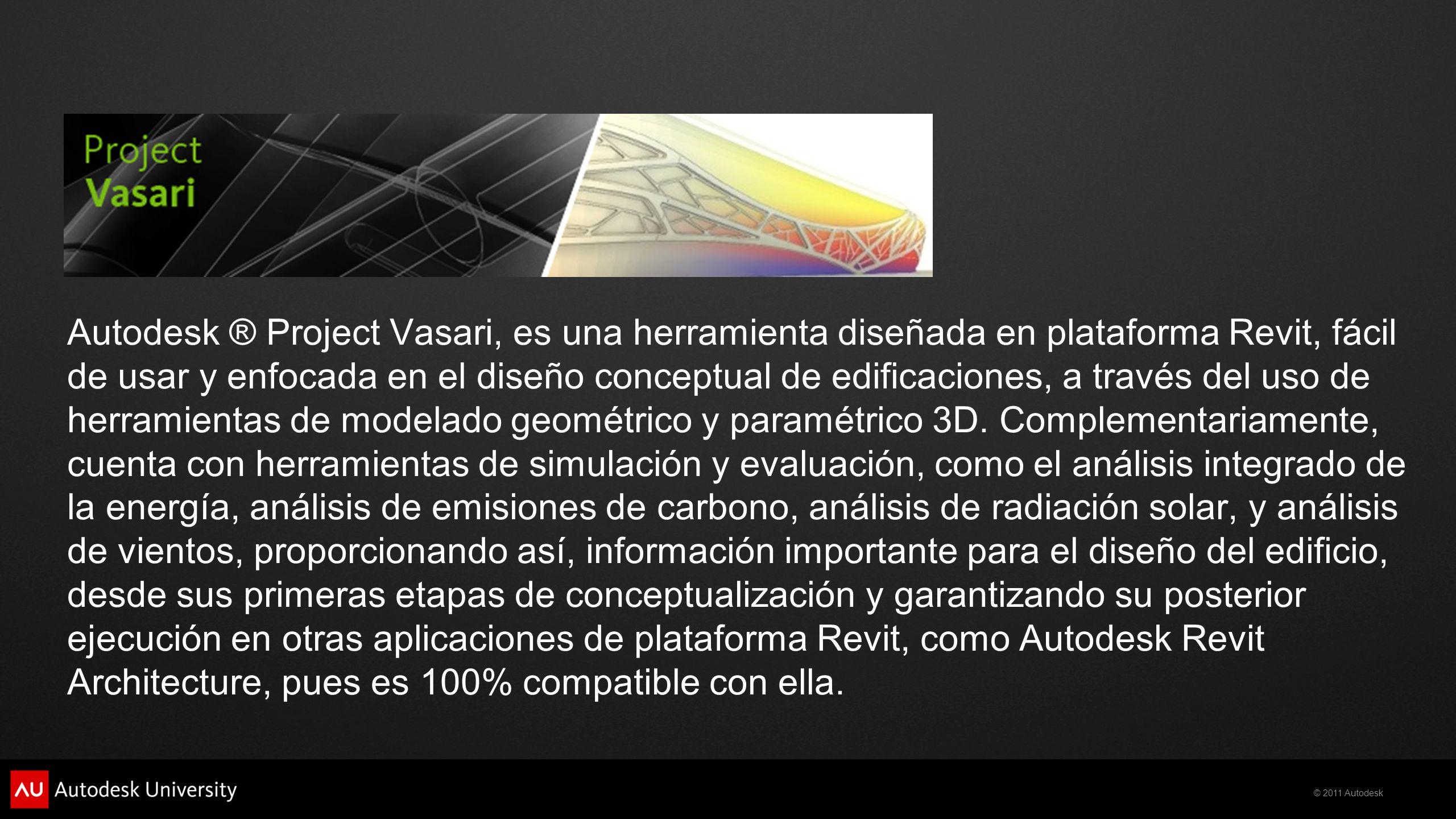 © 2011 Autodesk Autodesk ® Project Vasari, es una herramienta diseñada en plataforma Revit, fácil de usar y enfocada en el diseño conceptual de edific