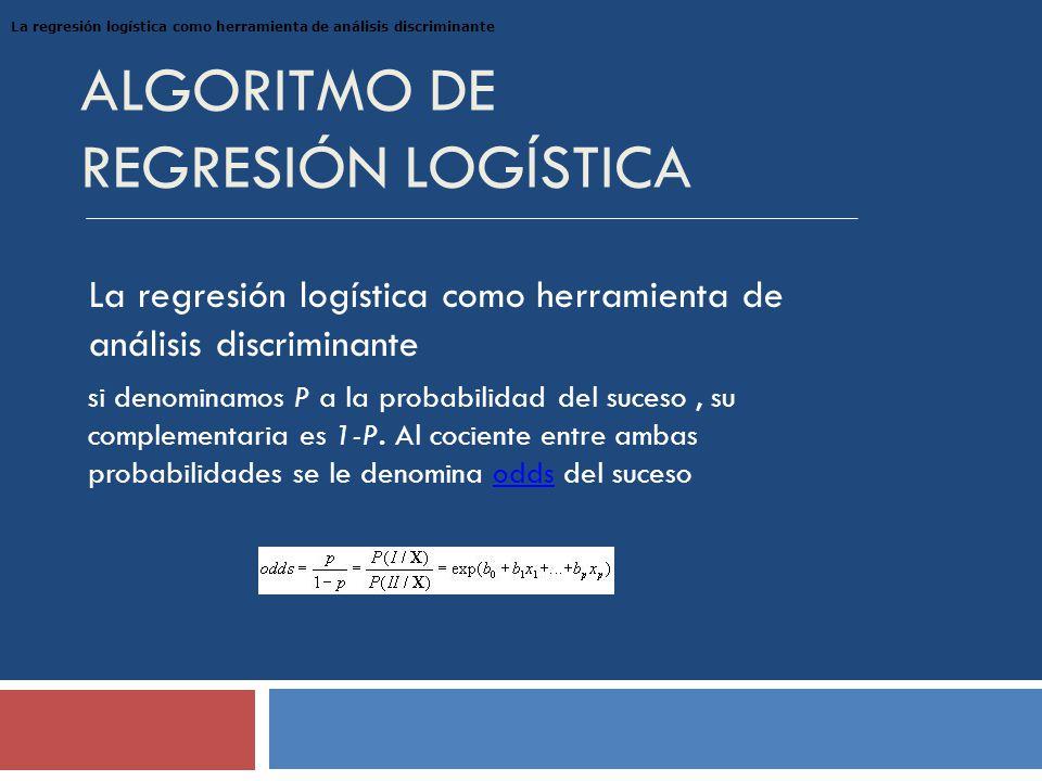 ALGORITMO DE REGRESIÓN LOGÍSTICA La regresión logística como herramienta de análisis discriminante si denominamos P a la probabilidad del suceso, su complementaria es 1-P.