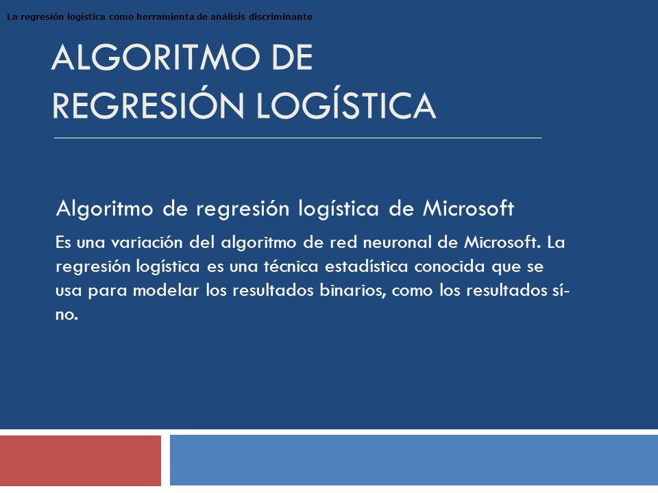 ALGORITMO DE REGRESIÓN LOGÍSTICA Algoritmo de regresión logística de Microsoft Es una variación del algoritmo de red neuronal de Microsoft.