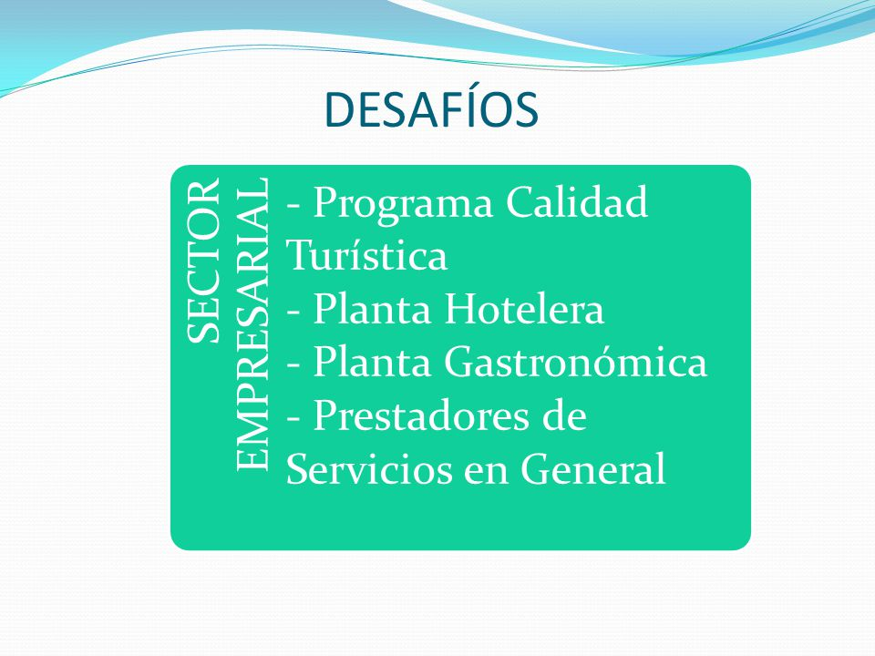 SECTOR EMPRESARIAL - Programa Calidad Turística - Planta Hotelera - Planta Gastronómica - Prestadores de Servicios en General DESAFÍOS