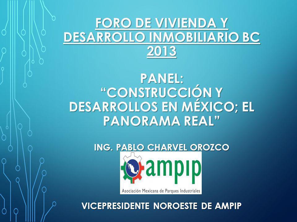 FORO DE VIVIENDA Y DESARROLLO INMOBILIARIO BC 2013 PANEL:CONSTRUCCIÓN Y DESARROLLOS EN MÉXICO; EL PANORAMA REAL ING. PABLO CHARVEL OROZCO VICEPRESIDEN