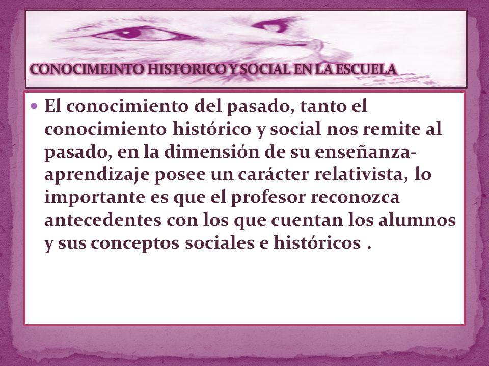 El conocimiento del pasado, tanto el conocimiento histórico y social nos remite al pasado, en la dimensión de su enseñanza- aprendizaje posee un carácter relativista, lo importante es que el profesor reconozca antecedentes con los que cuentan los alumnos y sus conceptos sociales e históricos.