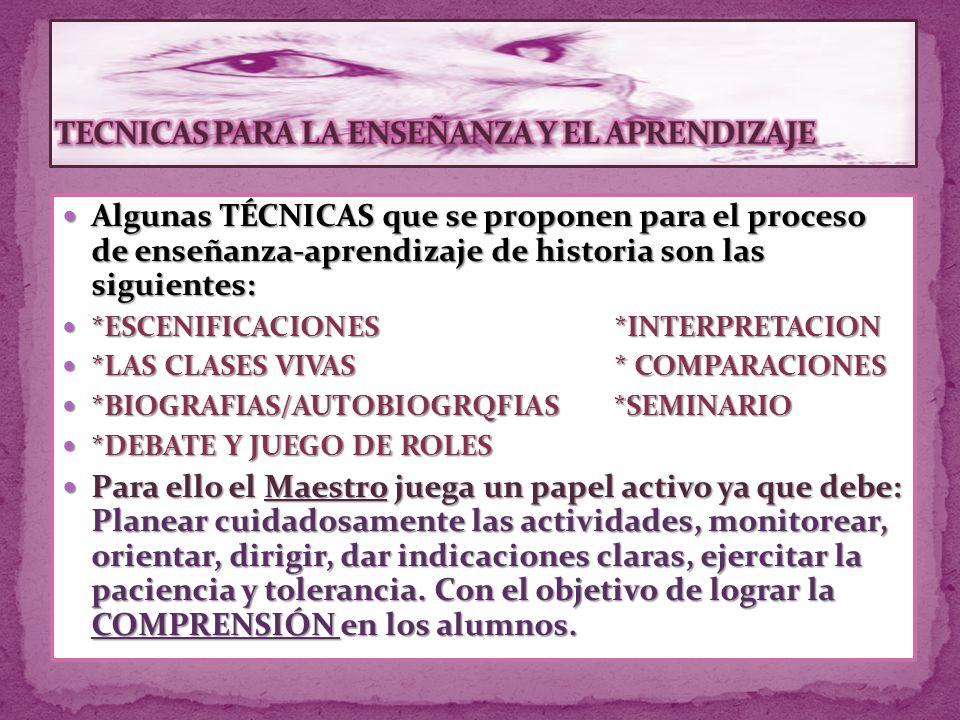 Algunas TÉCNICAS que se proponen para el proceso de enseñanza-aprendizaje de historia son las siguientes: Algunas TÉCNICAS que se proponen para el proceso de enseñanza-aprendizaje de historia son las siguientes: *ESCENIFICACIONES *INTERPRETACION *ESCENIFICACIONES *INTERPRETACION *LAS CLASES VIVAS * COMPARACIONES *LAS CLASES VIVAS * COMPARACIONES *BIOGRAFIAS/AUTOBIOGRQFIAS *SEMINARIO *BIOGRAFIAS/AUTOBIOGRQFIAS *SEMINARIO *DEBATE Y JUEGO DE ROLES *DEBATE Y JUEGO DE ROLES Para ello el Maestro juega un papel activo ya que debe: Planear cuidadosamente las actividades, monitorear, orientar, dirigir, dar indicaciones claras, ejercitar la paciencia y tolerancia.