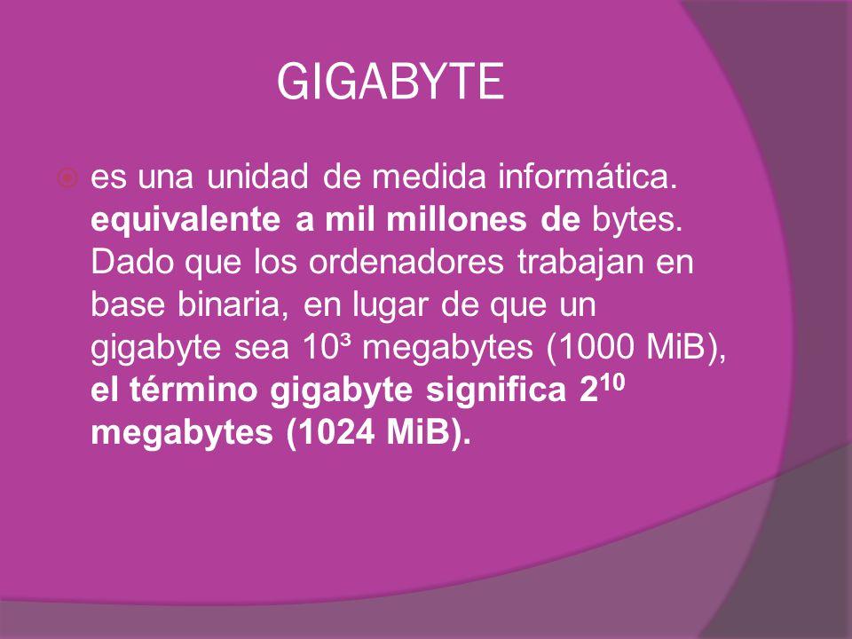GIGABYTE es una unidad de medida informática. equivalente a mil millones de bytes. Dado que los ordenadores trabajan en base binaria, en lugar de que