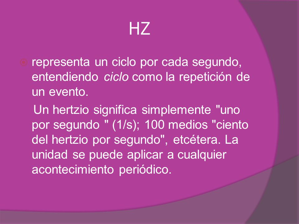 HZ representa un ciclo por cada segundo, entendiendo ciclo como la repetición de un evento. Un hertzio significa simplemente