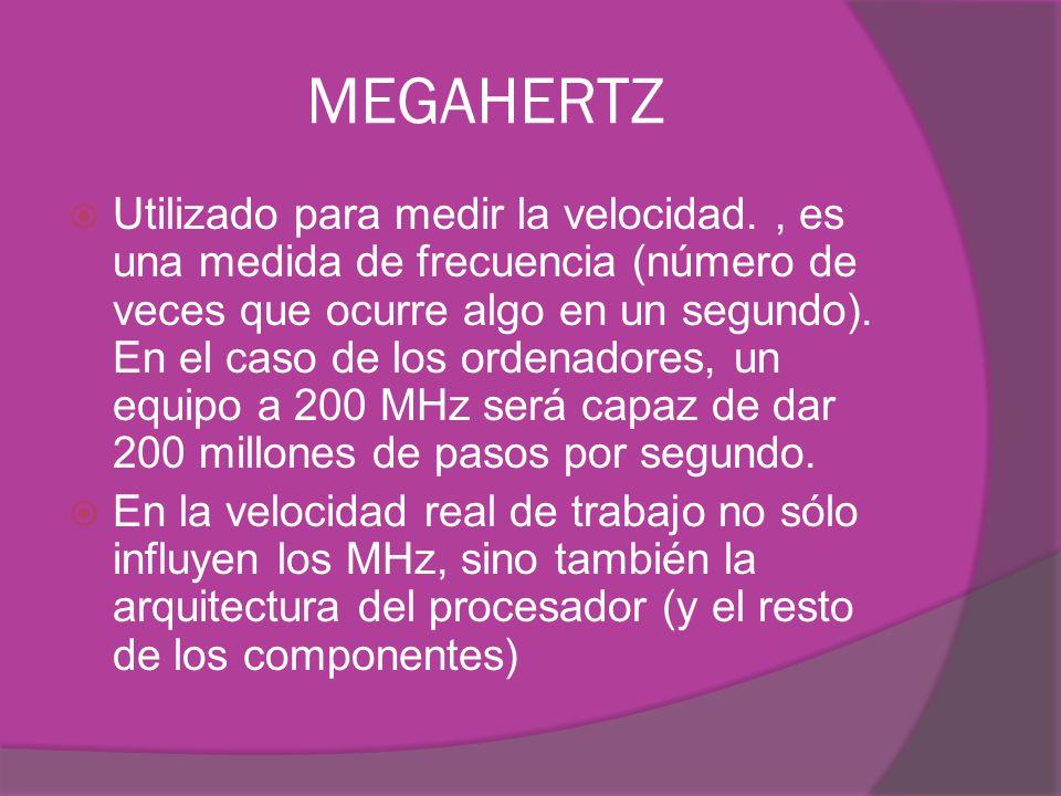 MEGAHERTZ Utilizado para medir la velocidad., es una medida de frecuencia (número de veces que ocurre algo en un segundo). En el caso de los ordenador
