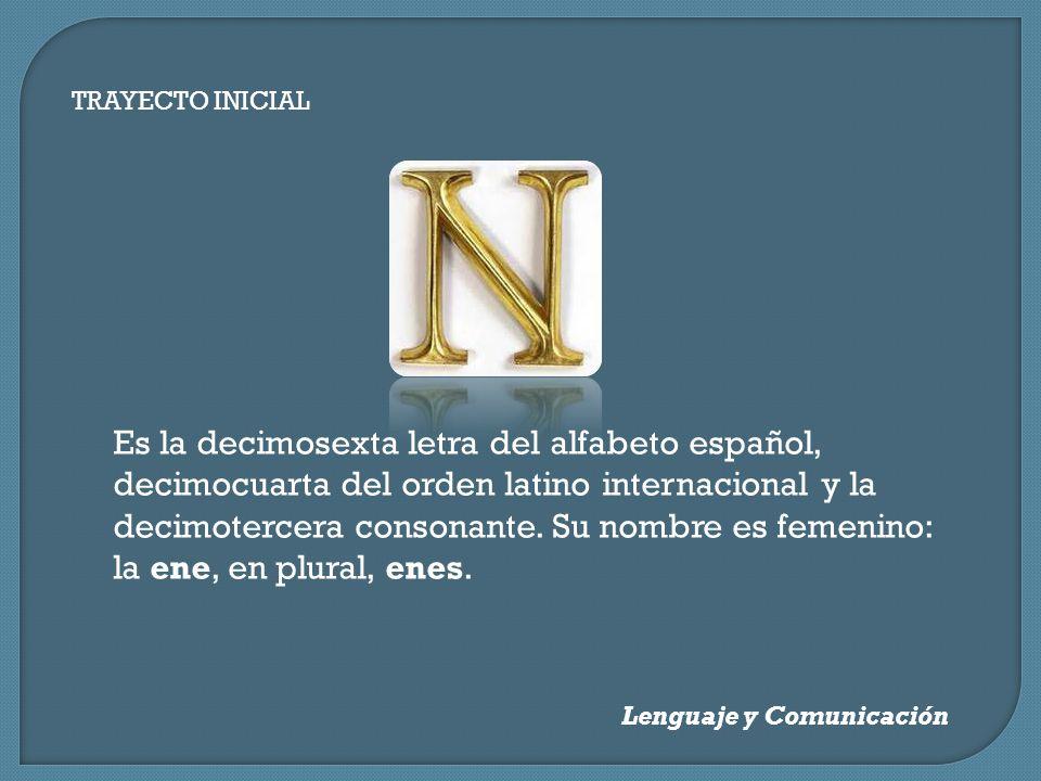 TRAYECTO INICIAL Lenguaje y Comunicación Es la decimosexta letra del alfabeto español, decimocuarta del orden latino internacional y la decimotercera