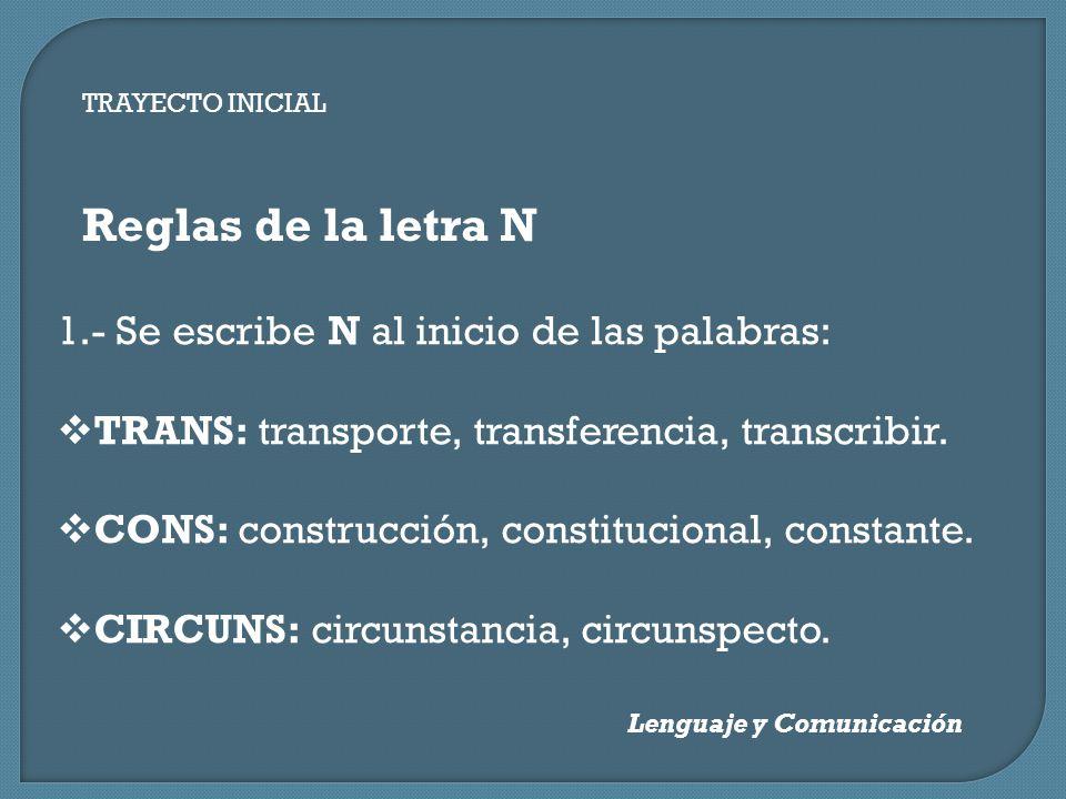 TRAYECTO INICIAL Lenguaje y Comunicación Reglas de la letra N 1.- Se escribe N al inicio de las palabras: TRANS: transporte, transferencia, transcribi
