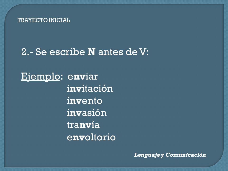 Lenguaje y Comunicación TRAYECTO INICIAL 2.- Se escribe N antes de V: Ejemplo: enviar invitación invento invasión tranvía envoltorio