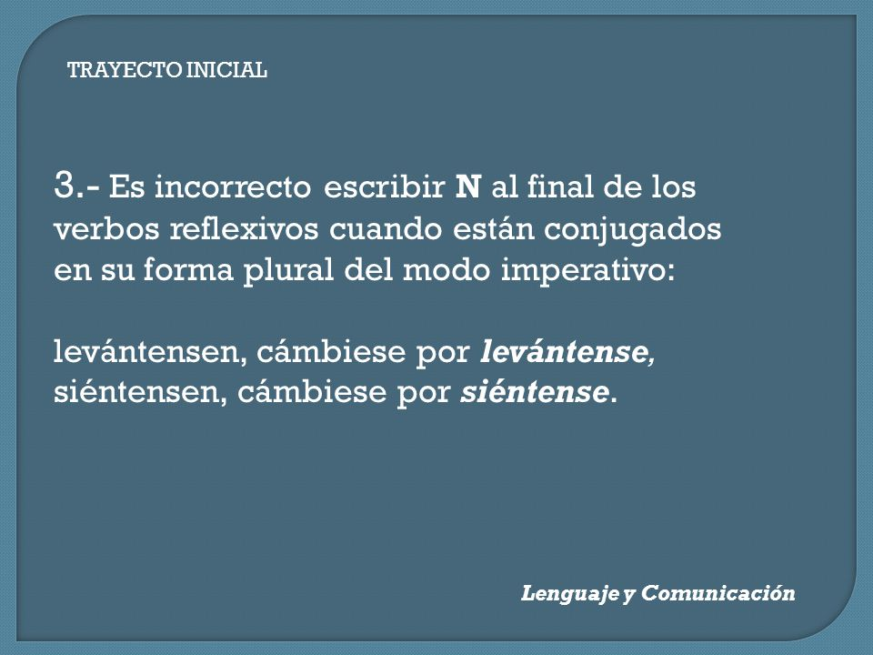 TRAYECTO INICIAL Lenguaje y Comunicación 3.- Es incorrecto escribir N al final de los verbos reflexivos cuando están conjugados en su forma plural del