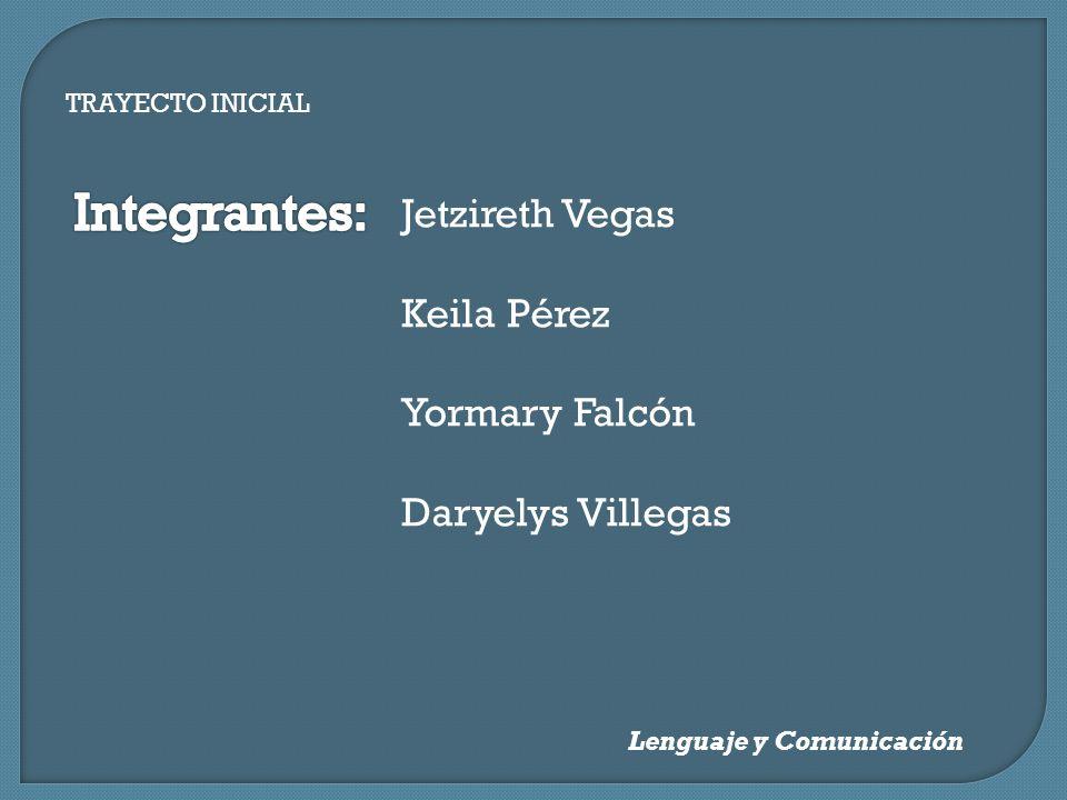 TRAYECTO INICIAL Lenguaje y Comunicación Jetzireth Vegas Keila Pérez Yormary Falcón Daryelys Villegas