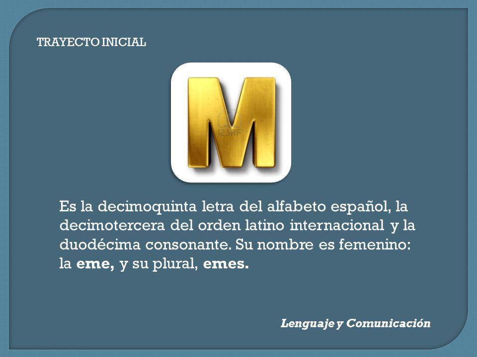 TRAYECTO INICIAL Lenguaje y Comunicación Es la decimoquinta letra del alfabeto español, la decimotercera del orden latino internacional y la duodécima