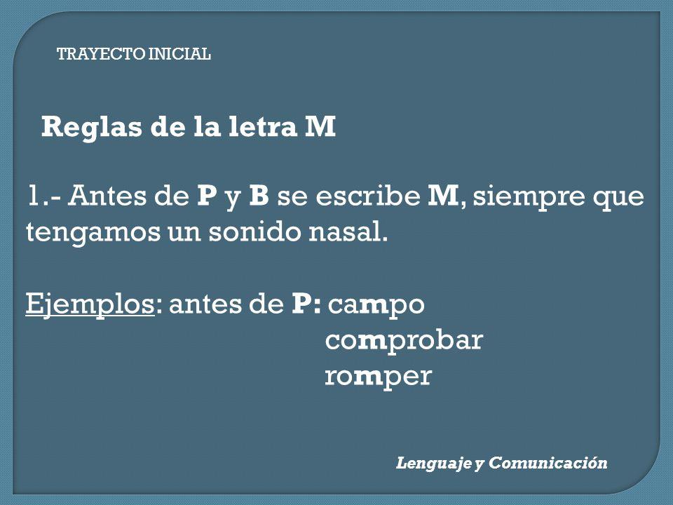 Lenguaje y Comunicación Reglas de la letra M 1.- Antes de P y B se escribe M, siempre que tengamos un sonido nasal. Ejemplos: antes de P: campo compro