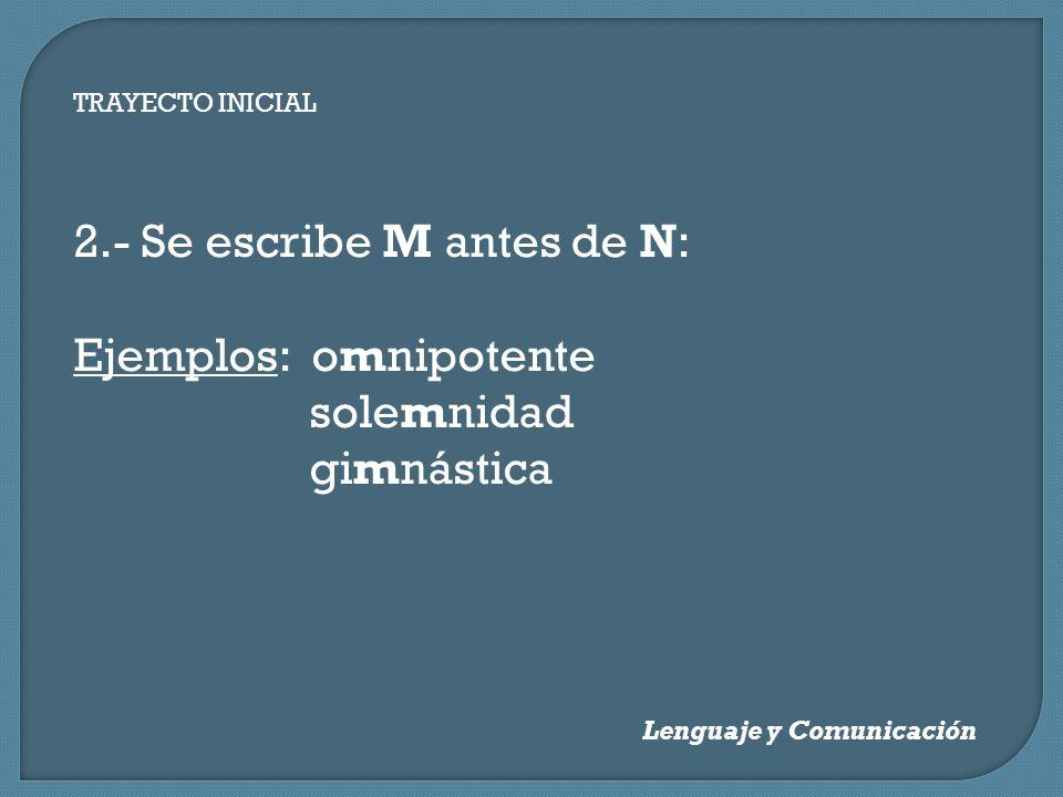 TRAYECTO INICIAL Lenguaje y Comunicación 2.- Se escribe M antes de N: Ejemplos: omnipotente solemnidad gimnástica