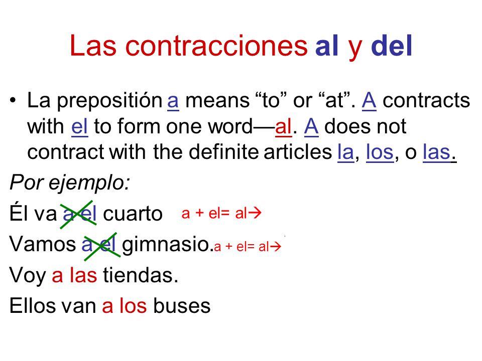 Las contracciones al y del La prepositión a means to or at. A contracts with el to form one wordal. A does not contract with the definite articles la,