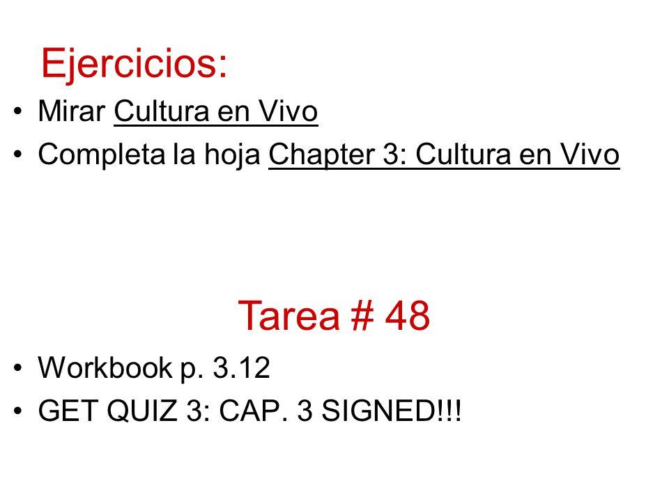Ejercicios: Mirar Cultura en Vivo Completa la hoja Chapter 3: Cultura en Vivo Workbook p. 3.12 GET QUIZ 3: CAP. 3 SIGNED!!! Tarea # 48