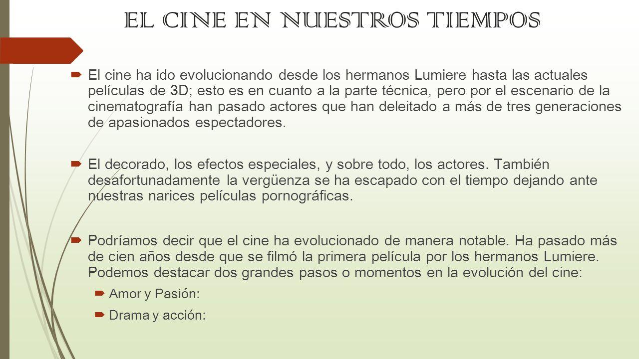EL CINE EN NUESTROS TIEMPOS El cine ha ido evolucionando desde los hermanos Lumiere hasta las actuales películas de 3D; esto es en cuanto a la parte t