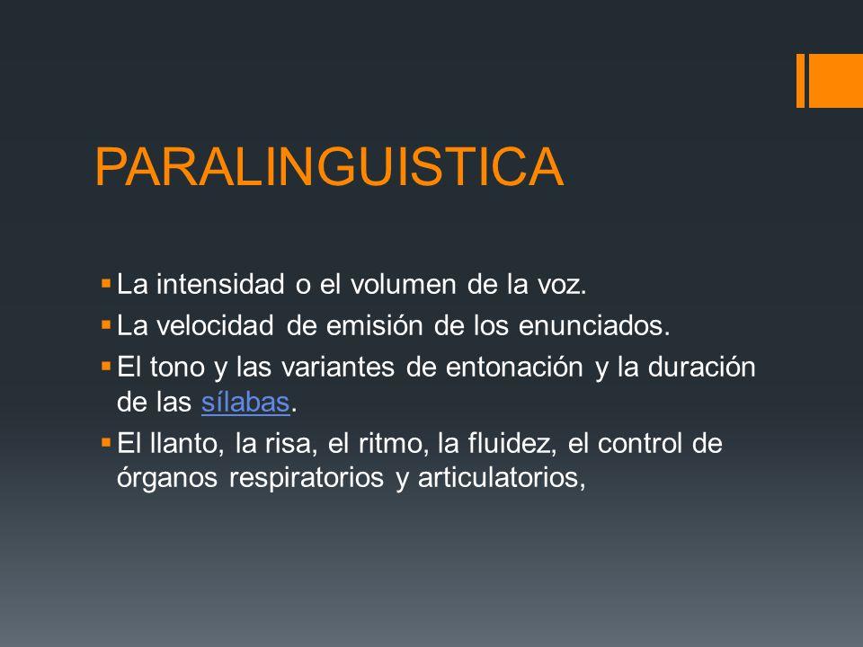PARALINGUISTICA La intensidad o el volumen de la voz. La velocidad de emisión de los enunciados. El tono y las variantes de entonación y la duración d