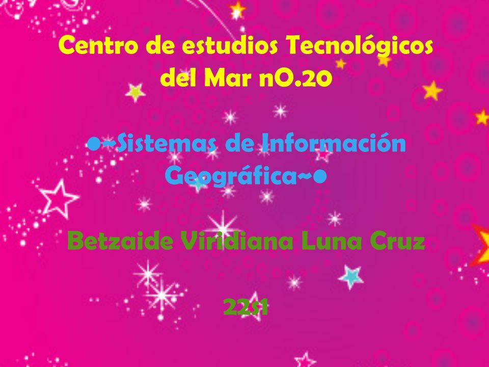 Centro de estudios Tecnológicos del Mar nO.20 ~Sistemas de Información Geográfica~ Betzaide Viridiana Luna Cruz 22s1