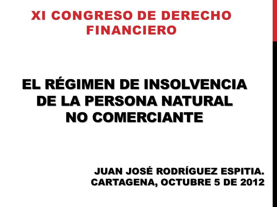 EL RÉGIMEN DE INSOLVENCIA DE LA PERSONA NATURAL NO COMERCIANTE XI CONGRESO DE DERECHO FINANCIERO JUAN JOSÉ RODRÍGUEZ ESPITIA. CARTAGENA, OCTUBRE 5 DE
