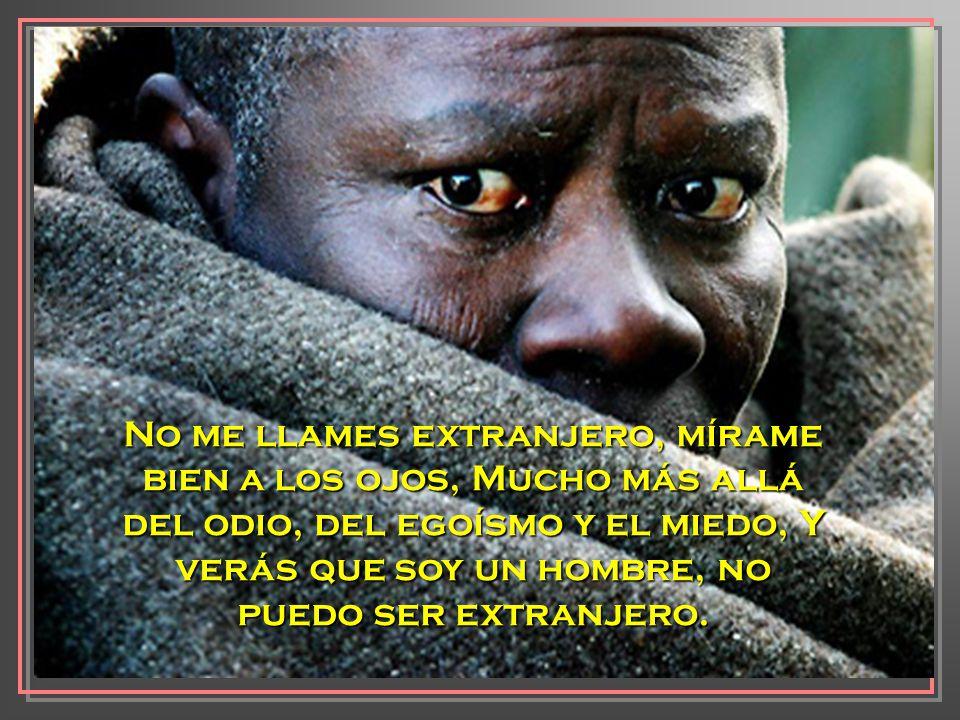 No me llames extranjero, mírame bien a los ojos, Mucho más allá del odio, del egoísmo y el miedo, Y verás que soy un hombre, no puedo ser extranjero.
