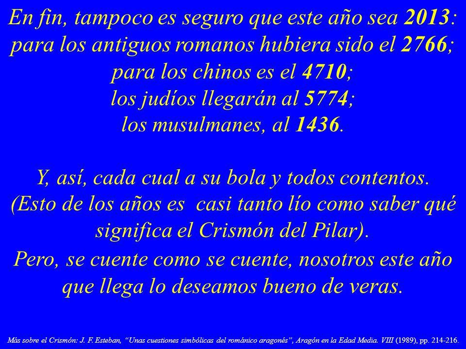 En fin, tampoco es seguro que este año sea 2013: para los antiguos romanos hubiera sido el 2766; para los chi nos es el 4710; los judíos llegarán al 5774; los musulmanes, al 1436.