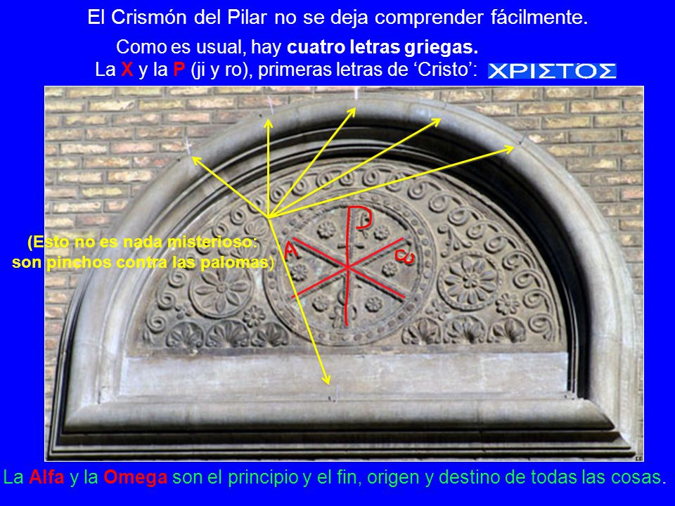 El Crismón del Pilar no se deja comprender fácilmente. Como es usual, hay cuatro letras griegas. La X y la P (ji y ro), primeras letras de Cristo: La