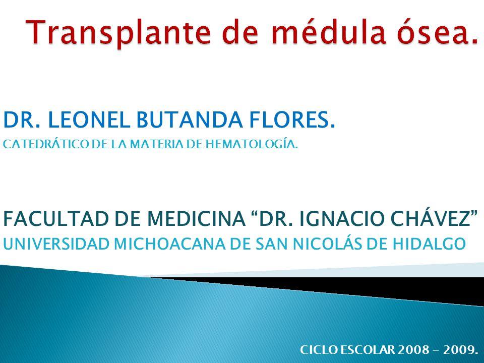 DR. LEONEL BUTANDA FLORES. CATEDRÁTICO DE LA MATERIA DE HEMATOLOGÍA. FACULTAD DE MEDICINA DR. IGNACIO CHÁVEZ UNIVERSIDAD MICHOACANA DE SAN NICOLÁS DE