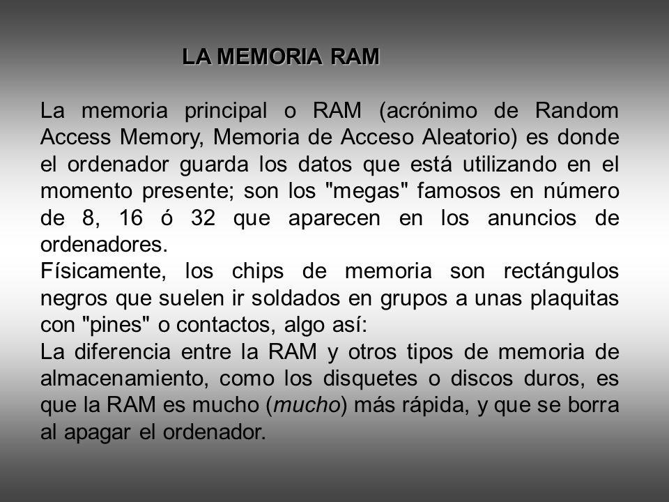 LA MEMORIA RAM LA MEMORIA RAM La memoria principal o RAM (acrónimo de Random Access Memory, Memoria de Acceso Aleatorio) es donde el ordenador guarda los datos que está utilizando en el momento presente; son los megas famosos en número de 8, 16 ó 32 que aparecen en los anuncios de ordenadores.
