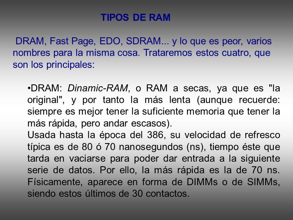 TIPOS DE RAM DRAM, Fast Page, EDO, SDRAM... y lo que es peor, varios nombres para la misma cosa. Trataremos estos cuatro, que son los principales: DRA