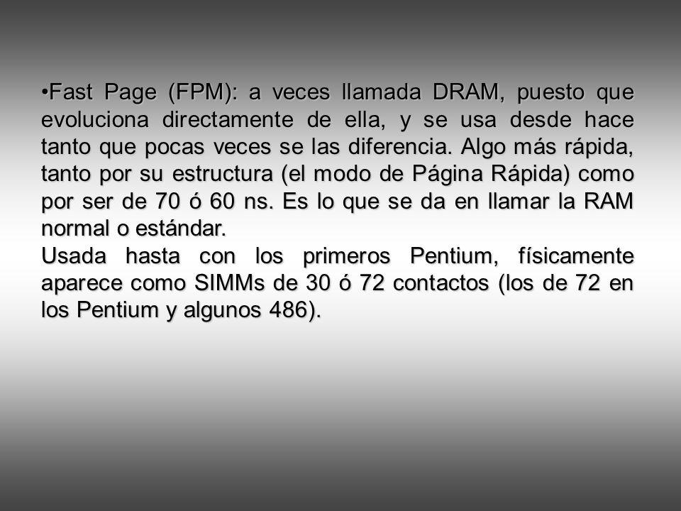 Fast Page (FPM): a veces llamada DRAM, puesto que evoluciona directamente de ella, y se usa desde hace tanto que pocas veces se las diferencia.