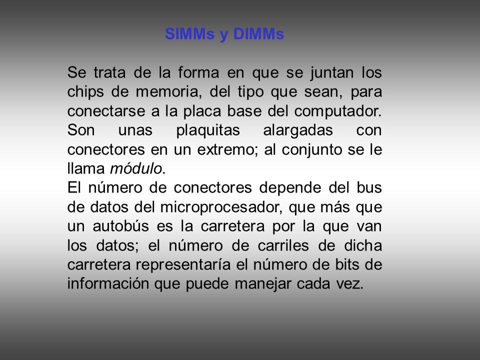 SIMMs y DIMMs Se trata de la forma en que se juntan los chips de memoria, del tipo que sean, para conectarse a la placa base del computador. Son unas