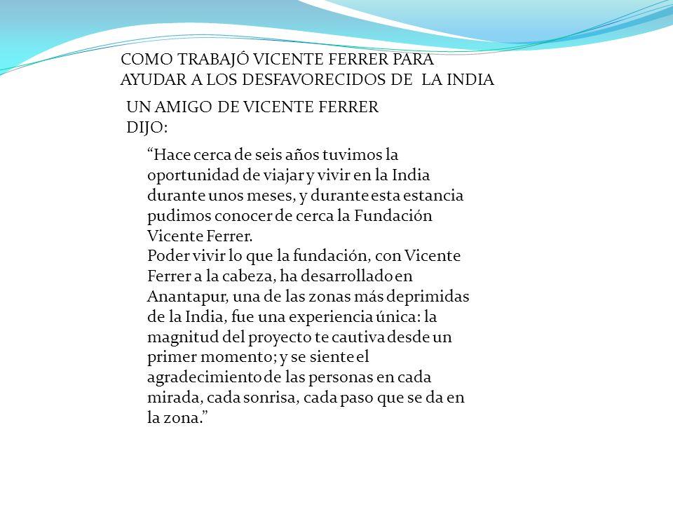 COMO TRABAJÓ VICENTE FERRER PARA AYUDAR A LOS DESFAVORECIDOS DE LA INDIA Hace cerca de seis años tuvimos la oportunidad de viajar y vivir en la India durante unos meses, y durante esta estancia pudimos conocer de cerca la Fundación Vicente Ferrer.