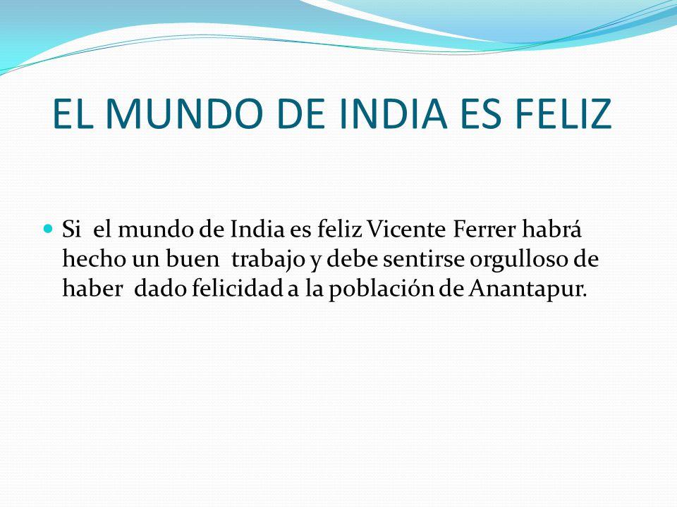 EL MUNDO DE INDIA ES FELIZ Si el mundo de India es feliz Vicente Ferrer habrá hecho un buen trabajo y debe sentirse orgulloso de haber dado felicidad a la población de Anantapur.