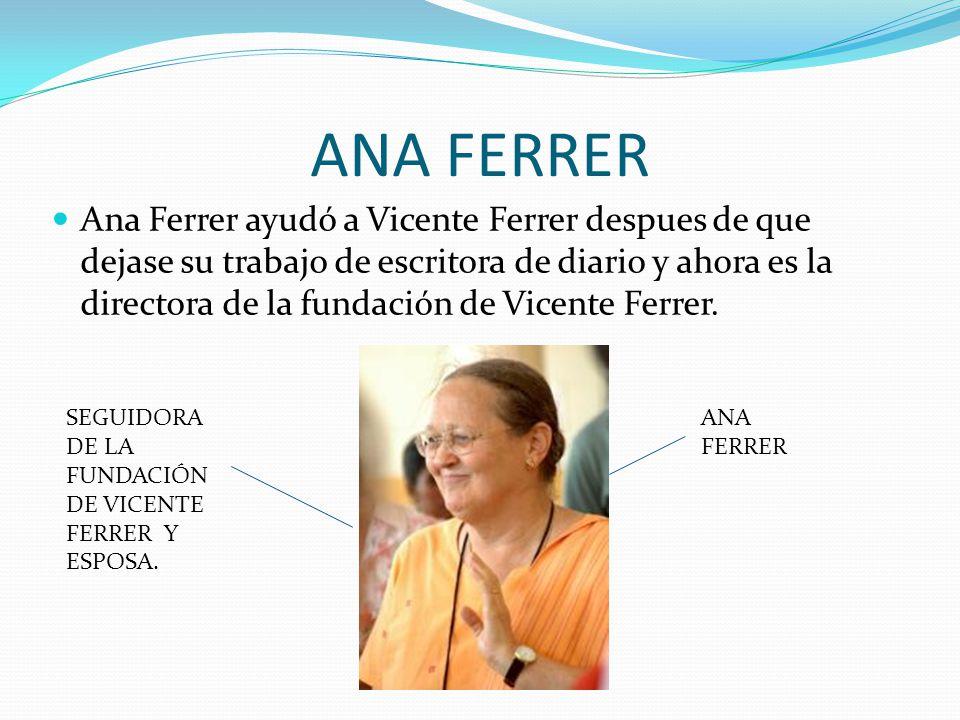 ANA FERRER Ana Ferrer ayudó a Vicente Ferrer despues de que dejase su trabajo de escritora de diario y ahora es la directora de la fundación de Vicente Ferrer.