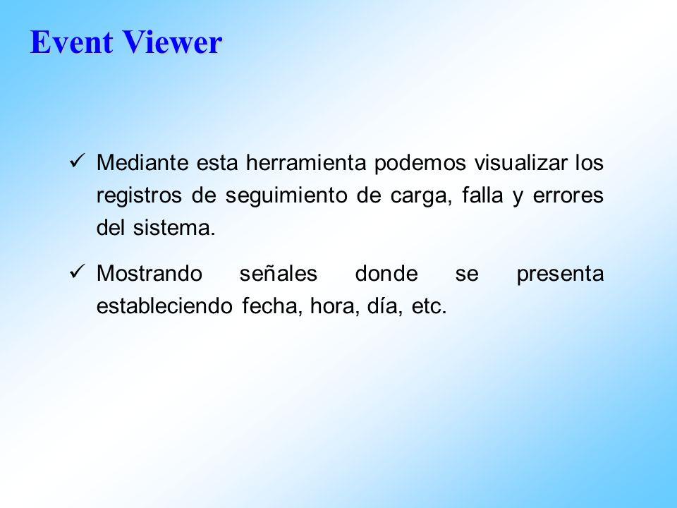 Event Viewer Mediante esta herramienta podemos visualizar los registros de seguimiento de carga, falla y errores del sistema. Mostrando señales donde