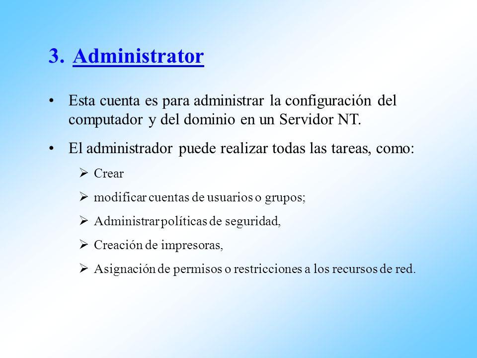 3.Administrator Esta cuenta es para administrar la configuración del computador y del dominio en un Servidor NT. El administrador puede realizar todas