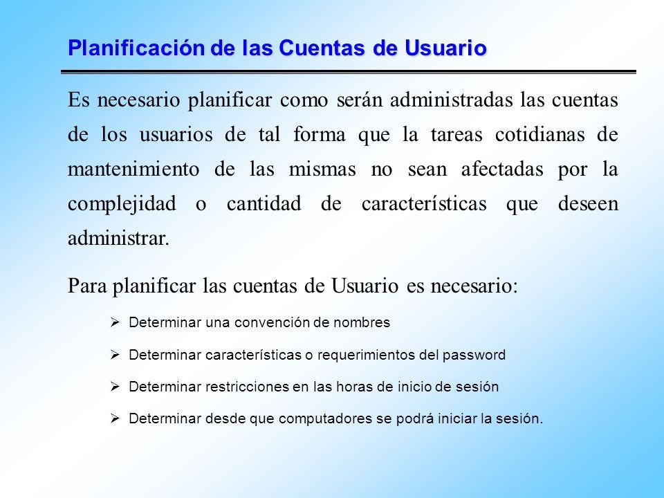 Planificación de las Cuentas de Usuario Es necesario planificar como serán administradas las cuentas de los usuarios de tal forma que la tareas cotidi