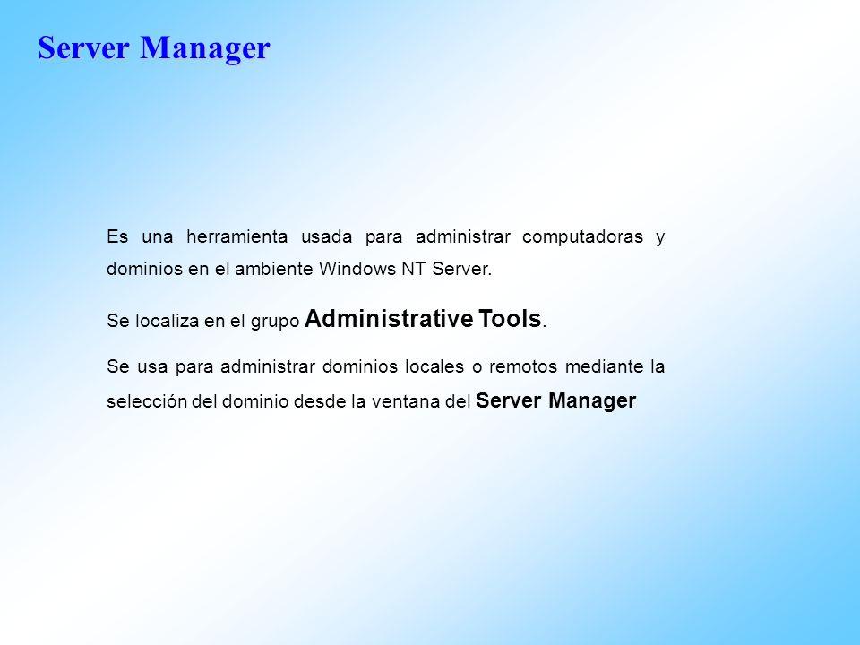 Server Manager Es una herramienta usada para administrar computadoras y dominios en el ambiente Windows NT Server. Se localiza en el grupo Administrat