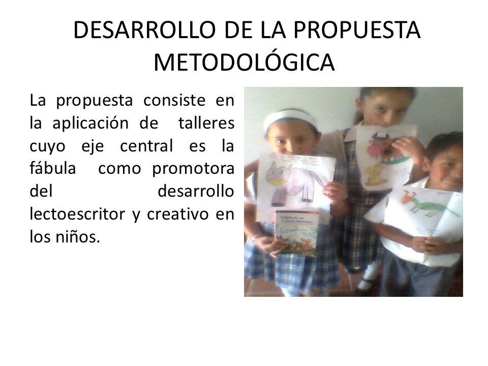 DESARROLLO DE LA PROPUESTA METODOLÓGICA La propuesta consiste en la aplicación de talleres cuyo eje central es la fábula como promotora del desarrollo