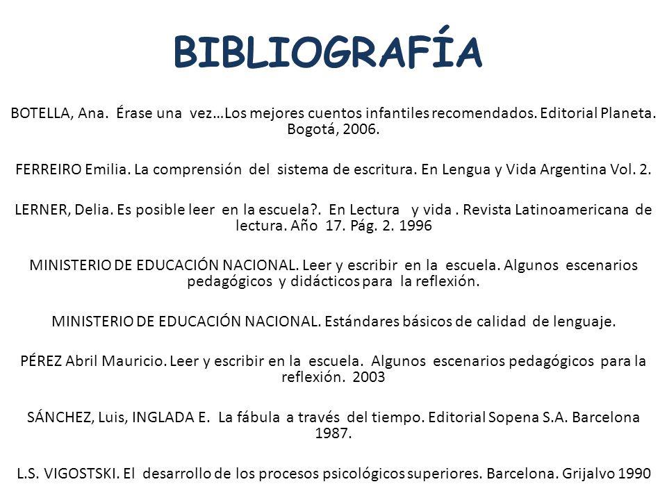 BIBLIOGRAFÍA BOTELLA, Ana. Érase una vez…Los mejores cuentos infantiles recomendados. Editorial Planeta. Bogotá, 2006. FERREIRO Emilia. La comprensión
