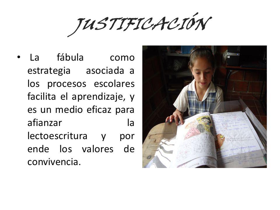 JUSTIFICACIÓN La fábula como estrategia asociada a los procesos escolares facilita el aprendizaje, y es un medio eficaz para afianzar la lectoescritur