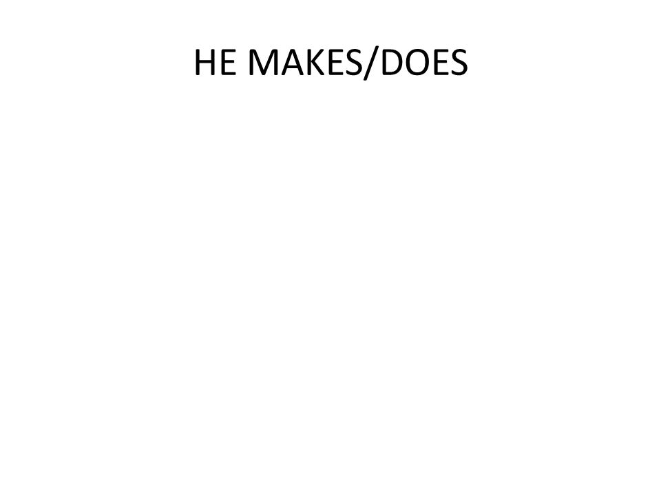 HE MAKES/DOES
